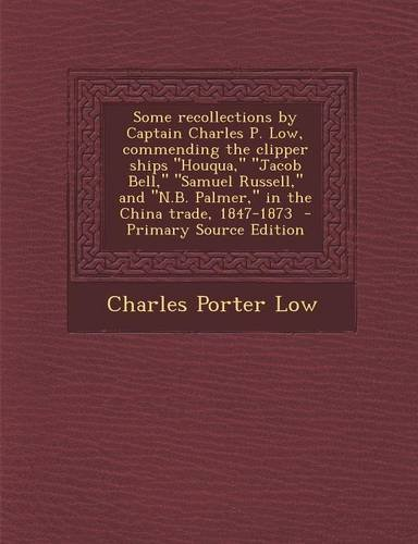 9781295713882: Some Recollections by Captain Charles P. Low, Commending the Clipper Ships Houqua, Jacob Bell, Samuel Russell, and N.B. Palmer, in the China T