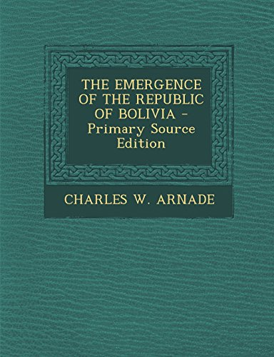 9781295720675: THE EMERGENCE OF THE REPUBLIC OF BOLIVIA - Primary Source Edition