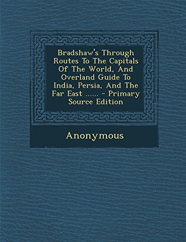 9781295730117: Bradshaw's Through Routes To The Capitals Of The World, And Overland Guide To India, Persia, And The Far East ......