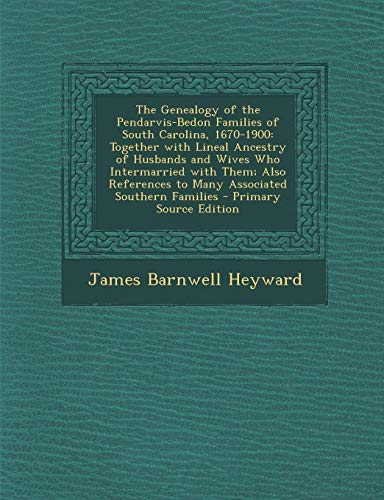 The Genealogy of the Pendarvis-Bedon Families of South Carolina, 1670-1900: Together with Lineal ...