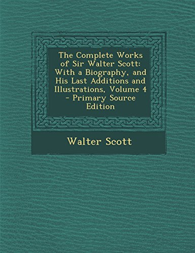 9781295734016: The Complete Works of Sir Walter Scott: With a Biography, and His Last Additions and Illustrations, Volume 4
