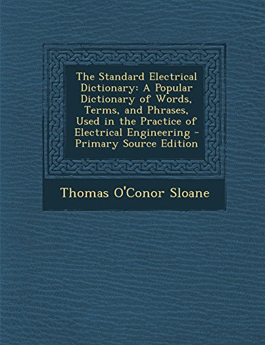 9781295739387: The Standard Electrical Dictionary: A Popular Dictionary of Words, Terms, and Phrases, Used in the Practice of Electrical Engineering