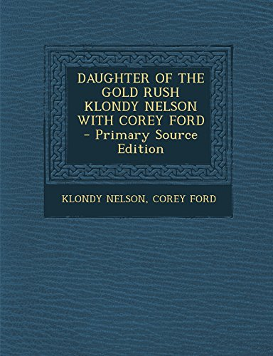 9781295747238: DAUGHTER OF THE GOLD RUSH KLONDY NELSON WITH COREY FORD - Primary Source Edition