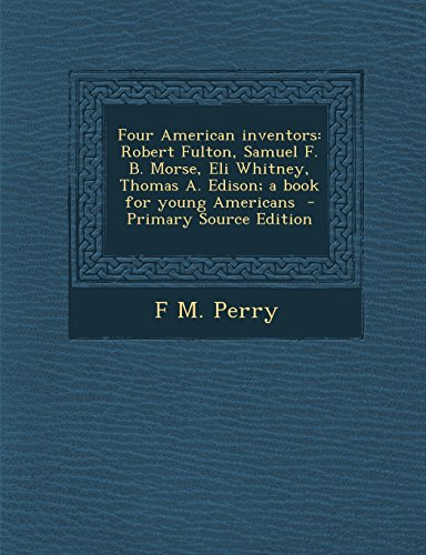 9781295751303: Four American inventors: Robert Fulton, Samuel F. B. Morse, Eli Whitney, Thomas A. Edison; a book for young Americans - Primary Source Edition