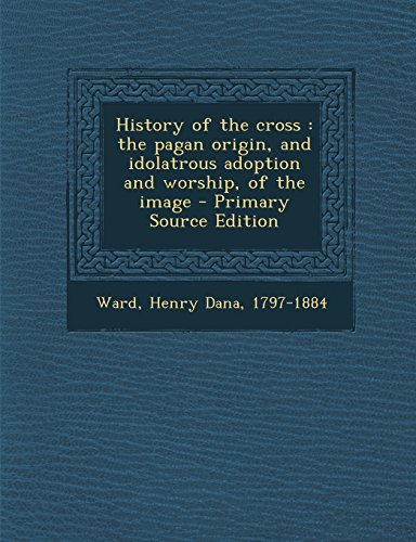 9781295751570: History of the cross: the pagan origin, and idolatrous adoption and worship, of the image