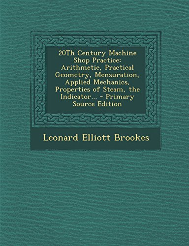 9781295755370: 20Th Century Machine Shop Practice: Arithmetic, Practical Geometry, Mensuration, Applied Mechanics, Properties of Steam, the Indicator...