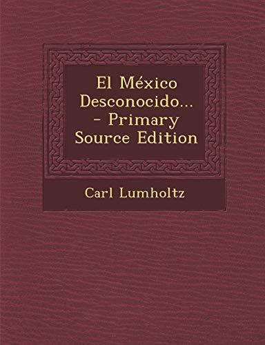 El Mexico Desconocido. - Primary Source Edition: Carl Lumholtz