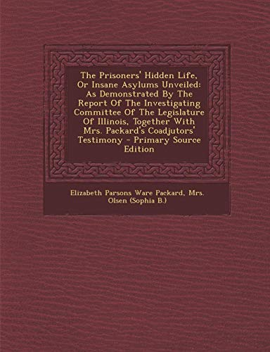 9781295775538: The Prisoners' Hidden Life, Or Insane Asylums Unveiled: As Demonstrated By The Report Of The Investigating Committee Of The Legislature Of Illinois, ... Testimony - Primary Source Edition
