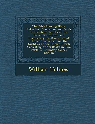 9781295788125: The Bible Looking Glass: Reflector, Companion and Guide to the Great Truths of the Sacred Scriptures, and Illustrating the Diversities of Human ... Books in Two Parts ... - Primary Source Edit