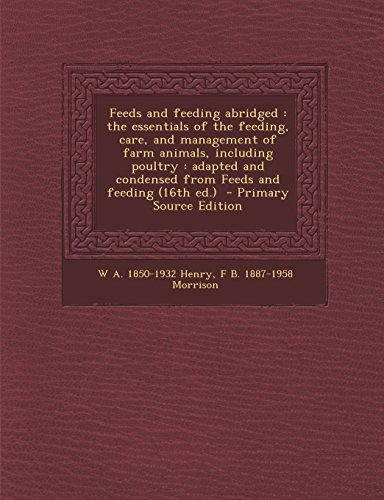 9781295798629: Feeds and feeding abridged: the essentials of the feeding, care, and management of farm animals, including poultry : adapted and condensed from Feeds and feeding (16th ed.) - Primary Source Edition