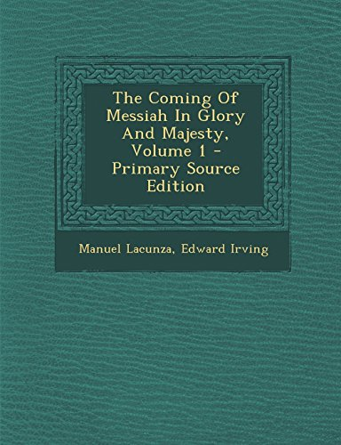 The Coming Of Messiah In Glory And Majesty, Volume 1: Lacunza, Manuel; Irving, Edward