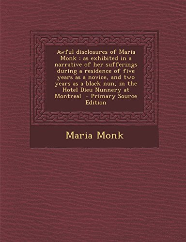 9781295799985: Awful disclosures of Maria Monk: as exhibited in a narrative of her sufferings during a residence of five years as a novice, and two years as a black ... Nunnery at Montreal - Primary Source Edition
