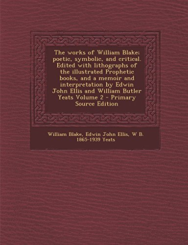 9781295800438: The works of William Blake; poetic, symbolic, and critical. Edited with lithographs of the illustrated Prophetic books, and a memoir and ... John Ellis and William Butler Yeats, Volume 2