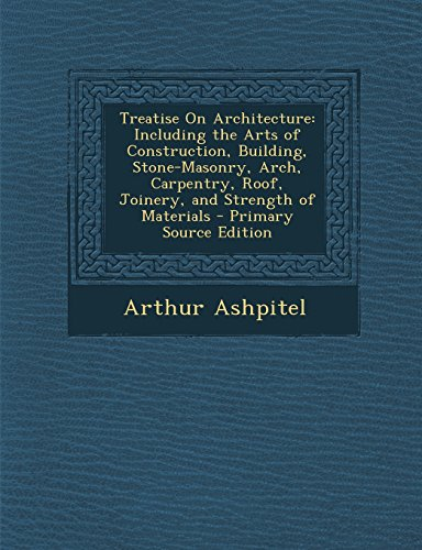9781295801718: Treatise On Architecture: Including the Arts of Construction, Building, Stone-Masonry, Arch, Carpentry, Roof, Joinery, and Strength of Materials