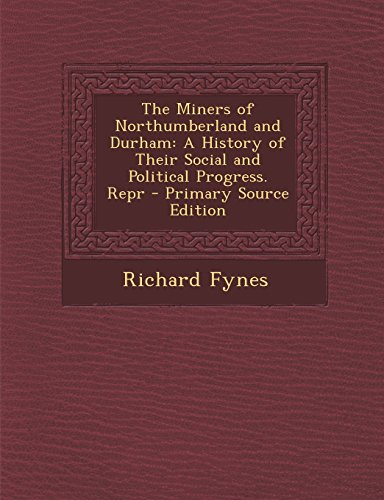 9781295812561: The Miners of Northumberland and Durham: A History of Their Social and Political Progress. Repr