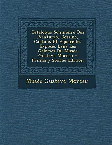 9781295813346: Catalogue Sommaire Des Peintures, Dessins, Cartons Et Aquarelles Exposés Dans Les Galeries Du Musée Gustave Moreau - Primary Source Edition (French Edition)
