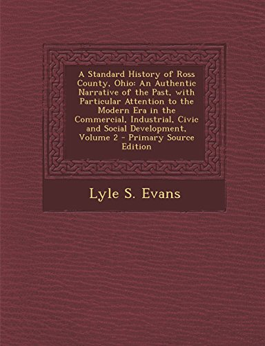 9781295813773: A Standard History of Ross County, Ohio: An Authentic Narrative of the Past, with Particular Attention to the Modern Era in the Commercial, Industrial, Civic and Social Development, Volume 2