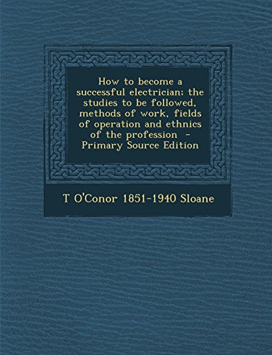 9781295814183: How to become a successful electrician; the studies to be followed, methods of work, fields of operation and ethnics of the profession - Primary Source Edition