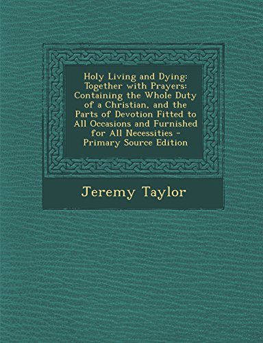 9781295815616: Holy Living and Dying: Together with Prayers: Containing the Whole Duty of a Christian, and the Parts of Devotion Fitted to All Occasions and Furnished for All Necessities - Primary Source Edition