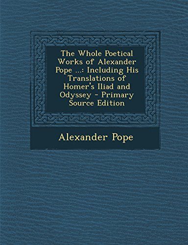 9781295815944: The Whole Poetical Works of Alexander Pope ...: Including His Translations of Homer's Iliad and Odyssey - Primary Source Edition