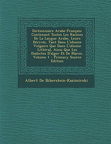 9781295816309: Dictionnaire Arabe-Français: Contenant Toutes Les Racines De La Langue Arabe, Leurs Dérivés, Tant Dans L'idiome Vulgaire Que Dans L'idiome Littéral, ... Et De Maroc, Volume 1 (French Edition)