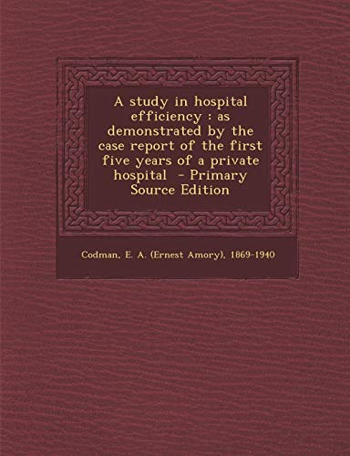 9781295821297: A study in hospital efficiency: as demonstrated by the case report of the first five years of a private hospital