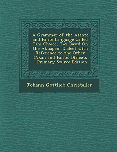 9781295824373: A Grammar of the Asante and Fante Language Called Tshi Chwee, Twi Based on the Akuapem Dialect with Reference to the Other (Akan and Fante) Dialects