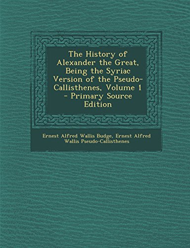 9781295826278: The History of Alexander the Great, Being the Syriac Version of the Pseudo-Callisthenes, Volume 1 - Primary Source Edition