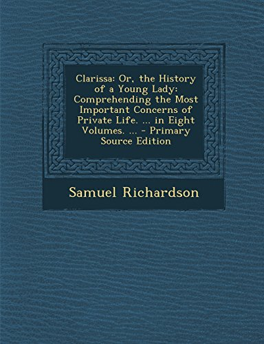 9781295829309: Clarissa: Or, the History of a Young Lady: Comprehending the Most Important Concerns of Private Life. ... in Eight Volumes. ... - Primary Source Edition