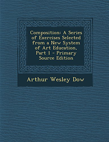 Composition: A Series of Exercises Selected from a New System of Art Education, Part 1: Dow, Arthur...