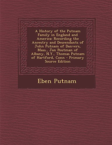 9781295831425: A History of the Putnam Family in England and America: Recording the Ancestry and Descendants of John Putnam of Danvers, Mass., Jan Poutman of Albany, N.Y., Thomas Putnam of Hartford, Conn