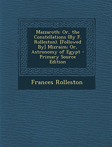 9781295833788: Mazzaroth: Or, the Constellations (By F. Rolleston). [Followed By] Mizraim; Or, Astronomy of Egypt