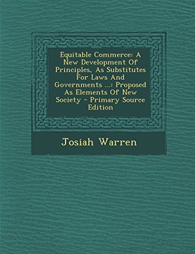 9781295847365: Equitable Commerce: A New Development Of Principles, As Substitutes For Laws And Governments ...: Proposed As Elements Of New Society - Primary Source Edition