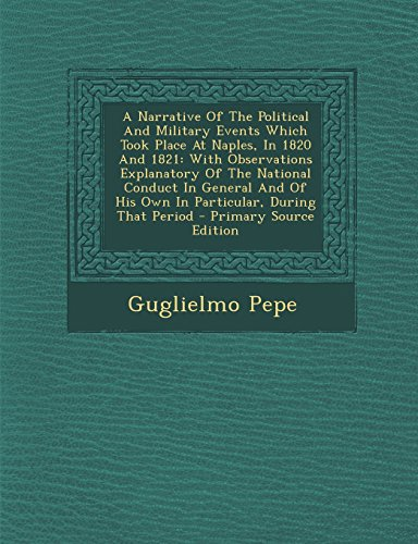 9781295864621: A Narrative Of The Political And Military Events Which Took Place At Naples, In 1820 And 1821: With Observations Explanatory Of The National Conduct ... During That Period - Primary Source Edition