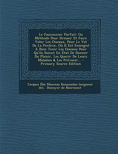 9781295872503: Le Fauconnier Parfait: Ou Méthode Pour Dresser Et Faire Voler Les Oiseaux, Pour Le Vol De La Perdrix, Où Il Est Enseigné À Bien Tenir Les Oiseaux Pour ... Maladies & Les Prévanir... (French Edition)