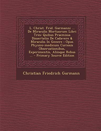 9781295873173: L. Christ. Frid. Garmanni ... De Miraculis Mortuorum Libri Tres: Quibus Praemissa Dissertatio De Cadavere & Miraculis In Genere : Opus Physico-medicum ... ... - Primary Source Edition (Latin Edition)