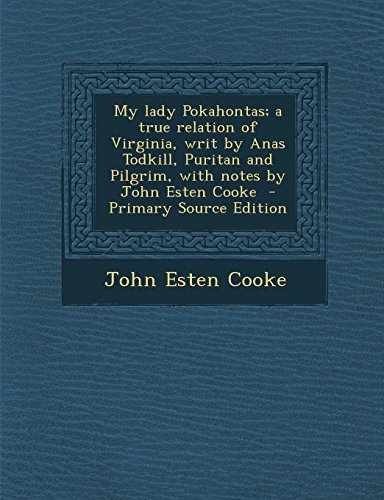 9781295882601: My lady Pokahontas; a true relation of Virginia, writ by Anas Todkill, Puritan and Pilgrim, with notes by John Esten Cooke
