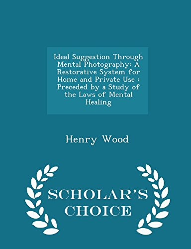 9781295937240: Ideal Suggestion Through Mental Photography: A Restorative System for Home and Private Use : Preceded by a Study of the Laws of Mental Healing - Scholar's Choice Edition