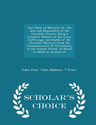 9781295948512: Fox's Book of Martyrs; Or, the Acts and Monuments of the Christian Church: Being a Complete History of the Lives, Sufferings, and Deaths of the ... an Account of - Scholar's Choice Edition