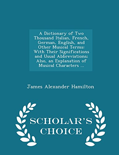 9781295953455: A Dictionary of Two Thousand Italian, French, German, English, and Other Musical Terms: With Their Significations and Usual Abbreviations; Also, an ... Characters ... - Scholar's Choice Edition