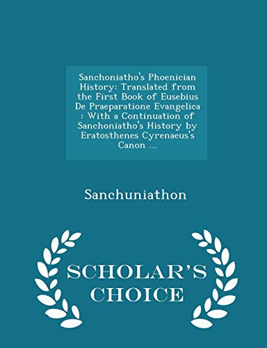9781295953561: Sanchoniatho's Phoenician History: Translated from the First Book of Eusebius De Praeparatione Evangelica : With a Continuation of Sanchoniatho's ... Canon ... - Scholar's Choice Edition