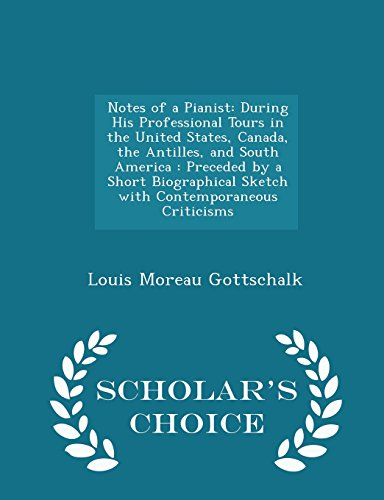 9781295969944: Notes of a Pianist: During His Professional Tours in the United States, Canada, the Antilles, and South America : Preceded by a Short Biographical ... Criticisms - Scholar's Choice Edition