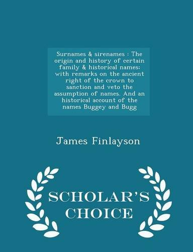 9781295984831: Surnames & sirenames: The origin and history of certain family & historical names; with remarks on the ancient right of the crown to sanction ... of the names Buggey and Bugg - Scholar's Ch