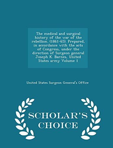 9781295987405: The medical and surgical history of the war of the rebellion. (1861-65). Prepared, in accordance with the acts of Congress, under the direction of ... army Volume 1 - Scholar's Choice Edition