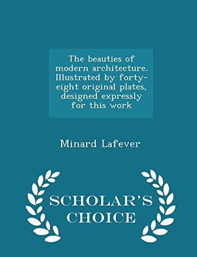 9781295996506: The beauties of modern architecture. Illustrated by forty-eight original plates, designed expressly for this work - Scholar's Choice Edition