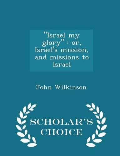 Israel My Glory: Or, Israel s Mission,: John Wilkinson