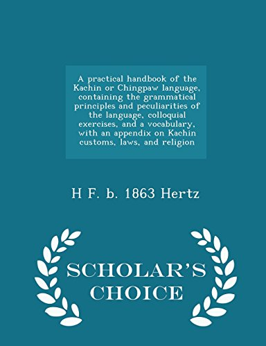 9781296005528: A practical handbook of the Kachin or Chingpaw language, containing the grammatical principles and peculiarities of the language, colloquial ... and religion - Scholar's Choice Edition