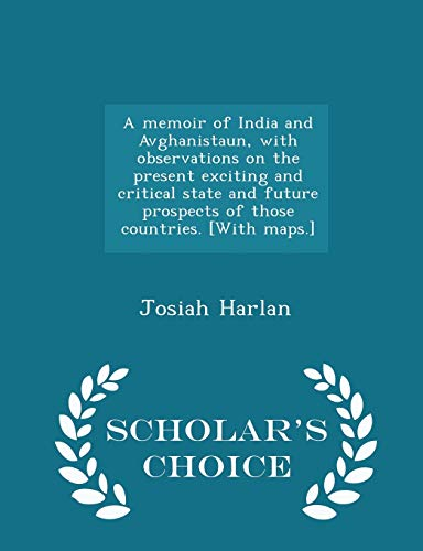 9781296024116: A memoir of India and Avghanistaun, with observations on the present exciting and critical state and future prospects of those countries. [With maps.] - Scholar's Choice Edition