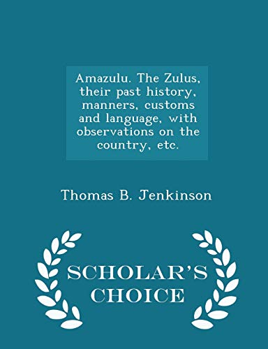 9781296027179: Amazulu. The Zulus, their past history, manners, customs and language, with observations on the country, etc. - Scholar's Choice Edition