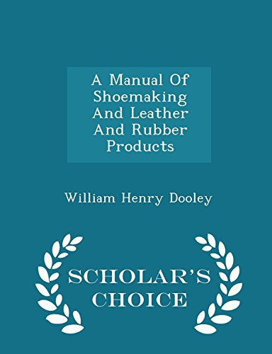 A Manual of Shoemaking and Leather and: William Henry Dooley